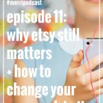 Episode 011: Why Etsy Still Matters + How to Change Your Approach to it