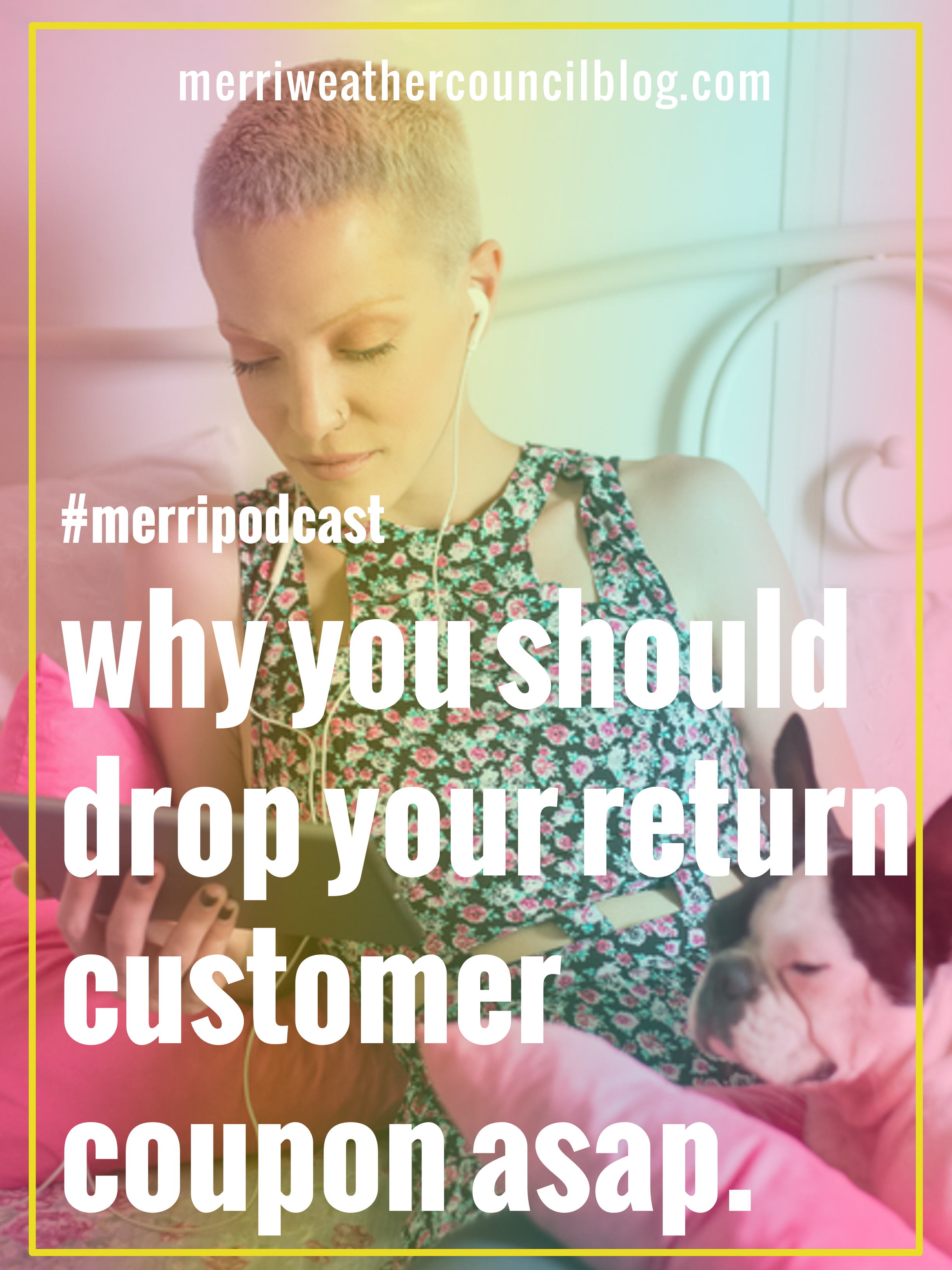 Episode 31: Why You Should Drop Your Return Customer Coupon (aka stop discounting second orders, too) | The Merriweather Council Podcast