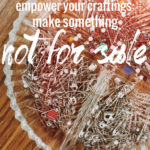 """Empower Yourself and Your Craftings: Make Something """"Not For Sale"""""""