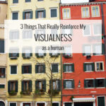 """3 Things That Really Reinforce My """"Visualness"""" as a Human"""