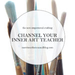 Empowered Crafting – Channel Your Inner Art Teacher