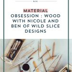 Material Obsession : Wood with Nicole and Ben of Wild Slice Designs