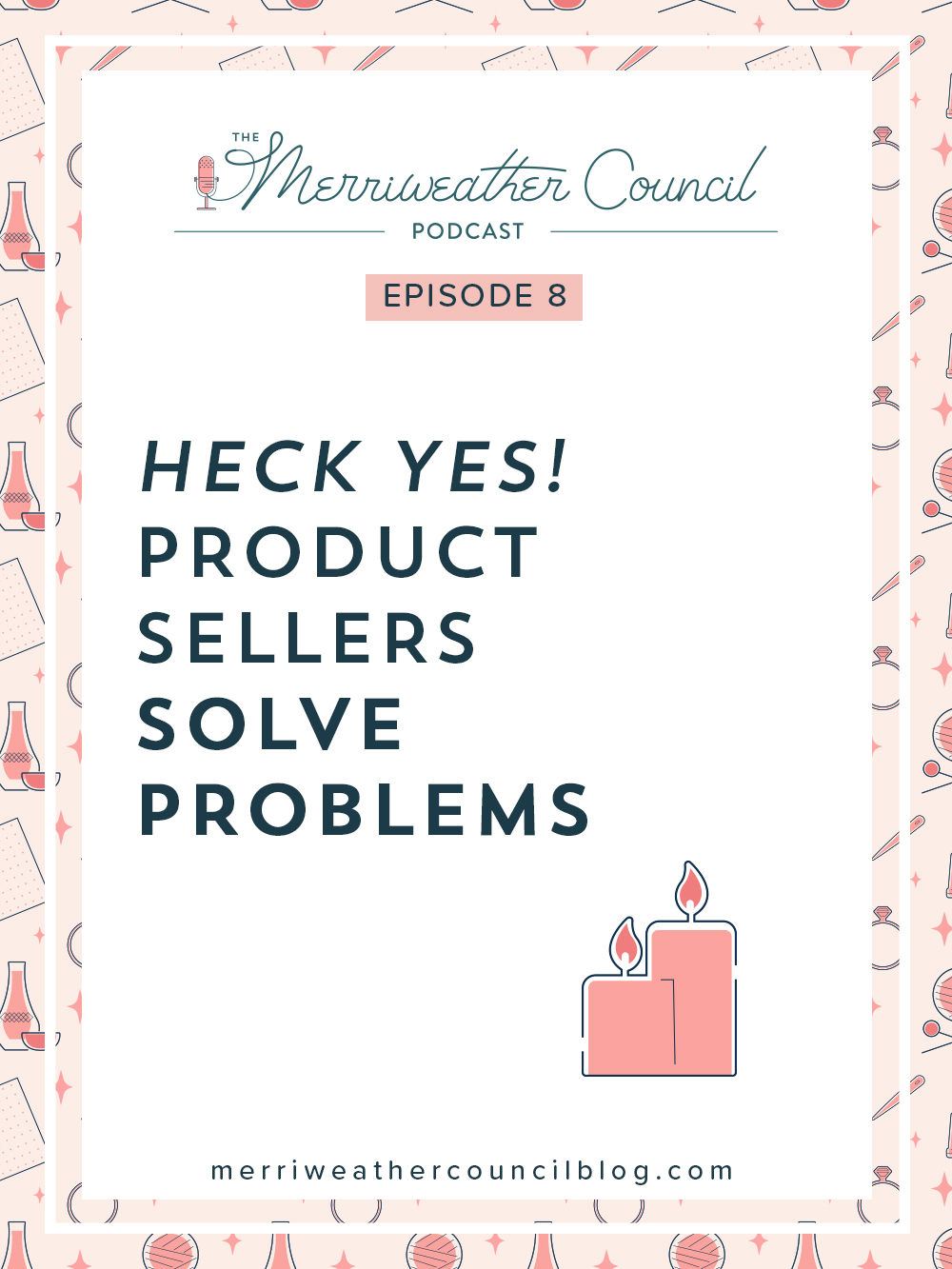 Episode 008: Heck Yes Product Sellers Solve Problems | the merriweather council podcast