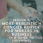 Realistic and Concise Advice for Makers in Business { + Season 7 Listening Guide} | Episode 127