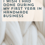 4 (More) Things I Wish I Had Done During my First Year in Handmade Business – Episode 130