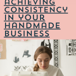 2 Keys to Achieving Consistency in Your Handmade Business | Episode 153